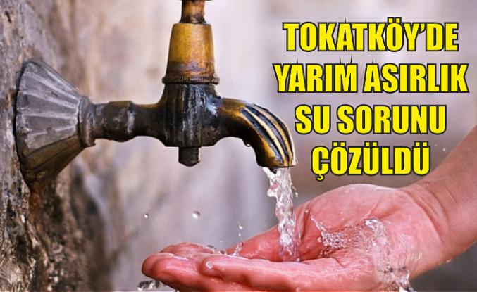 Tokatköy'de yarım asırlık su sorunu çözüldü